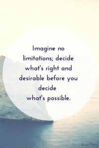 Imagine no limitations; decide what's right and desirable before you decide what's possible. Brian Tracy